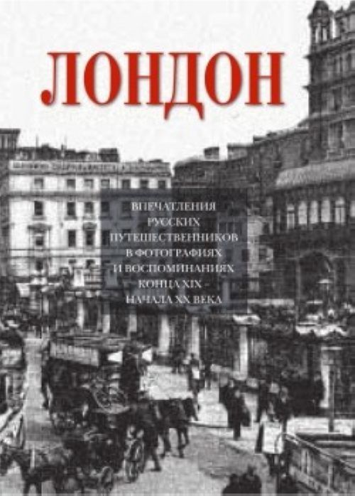 London.Vpechatlenie russkikh puteshestvennikov  v foto. i vospom. kontsa XIX nachala XX veka
