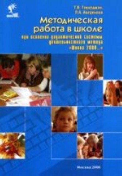 """Metodicheskaja rabota v shkole pri osvoenii didakticheskoj sistemy dejatelnostnogo metoda """"Shkola 2000"""""""