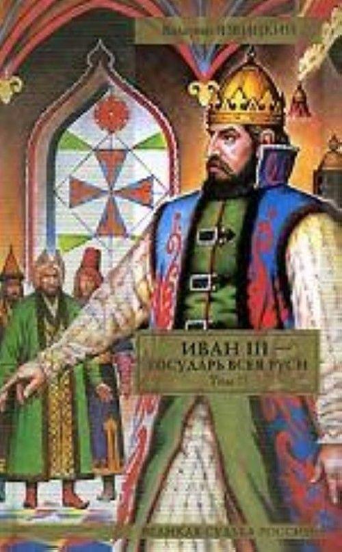 Ivan III - gosudar vseja Rusi.  Tom 2. Kniga 4. Volnoe tsarstvo. Kniga 5. Gosudar vseja Rusi