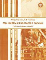 Мы живем и работаем в России. Рабочая тетрадь к Учебнику русского языка для взрослых мигрантов