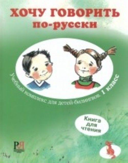 Khochu govorit po-russki 1 klass: uchebnyj kompleks dlja detej-bilingvov. Kniga dlja chtenija I Want To Speak Russian. 1st grade. Easy reader