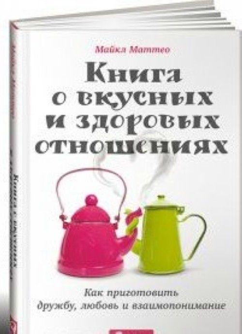 Книга о вкусных и здоровых отношениях.Как приготовить дружбу,любовь и взаимопонимание