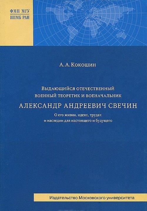Vydajuschijsja otechestvennyj voennyj teoretik i voenachalnik A. A. Svechin. O ego zhizni, idejakh, trudakh i nasledii dlja nastojaschego i buduschego