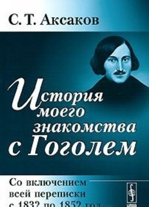 Istorija moego znakomstva s Gogolem. So vkljucheniem vsej perepiski s 1832 po 1852 god
