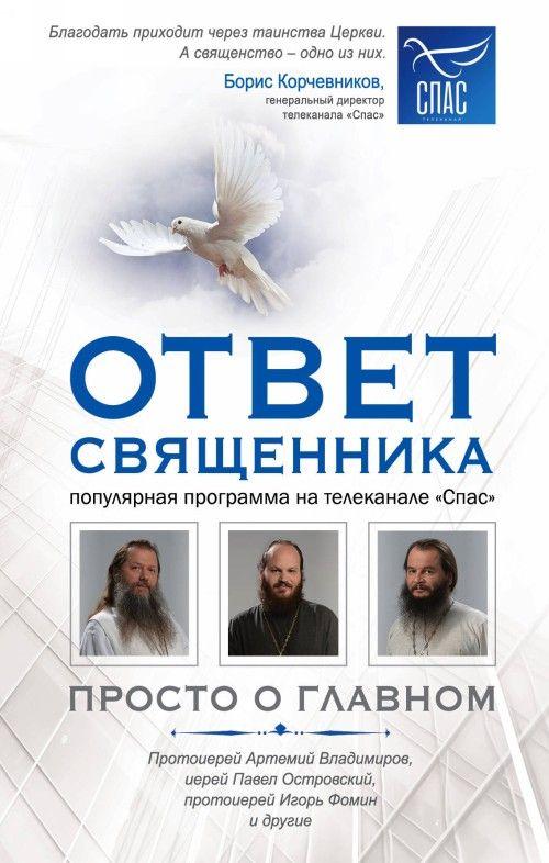 Otvet svjaschennika. Prosto o glavnom. Protoierej Artemij Vladimirov, ierej Pavel Ostrovskij, protoierej Igor Fomin i dr.