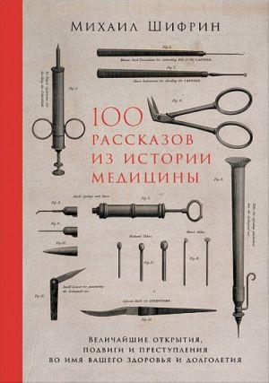 100 rasskazov iz istorii meditsiny. Velichajshie otkrytija, podvigi i prestuplenija vo imja vashego zdorovja i dolgoletija