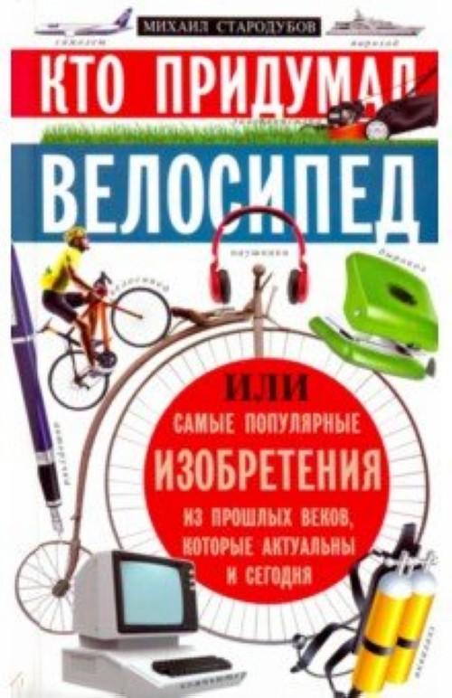 Kto pridumal velosiped, ili samye populjarnye izobretenija iz proshlykh vekov, kotorye akt. i segodnja
