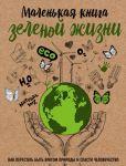 Malenkaja kniga zelenoj zhizni: kak perestat byt vragom prirody i spasti chelovechestvo