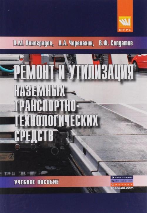 Remont i utilizatsija nazemnykh transportno-tekhnologicheskikh sredstv. Uchebnoe posobie