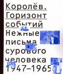 Korolev. Gorizont sobytij. Nezhnye pisma surovogo cheloveka. 1947-1965