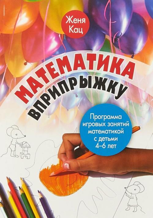 Matematika vpripryzhku. Programma igrovykh zanjatij matematikoj s detmi 4-6 let