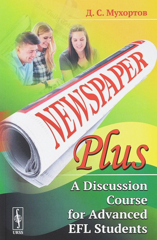 Newspaper Plus. A Discussion Course for Advanced EFL Students. Uchebnoe posobie po razvitiju polemicheskikh navykov dlja studentov na prodvinutom urovne izuchenija anglijskogo jazyka (na osnove publitsisticheskikh materialov)