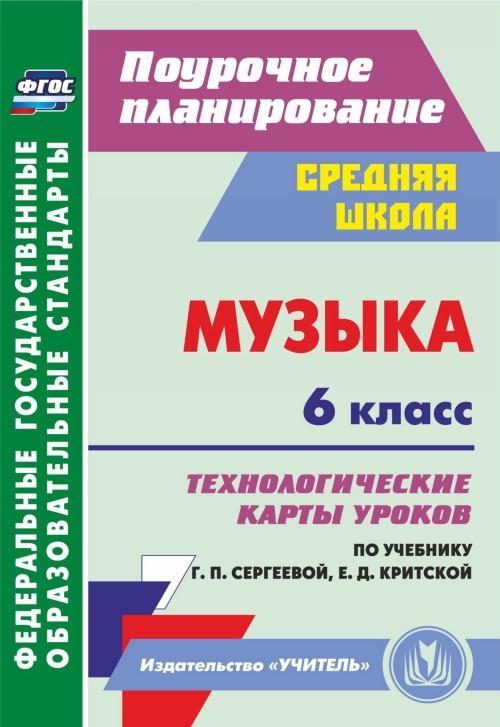 Muzyka. 6 klass: tekhnologicheskie karty urokov po uchebniku G. P. Sergeevoj, E. D. Kritskoj