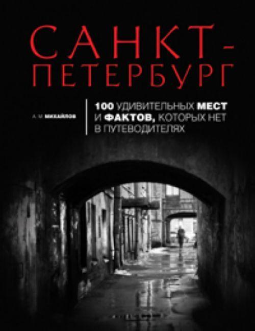 Sankt-Peterburg: 100 udivitelnykh mest i faktov, kotorykh net v putevoditeljakh
