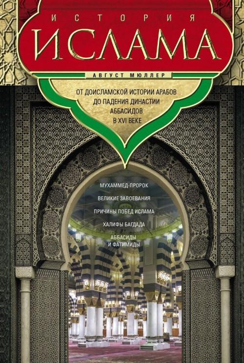 Istorija islama. Ot doislamskoj istorii arabov do padenija dinastii Abbasidov v XVI veke