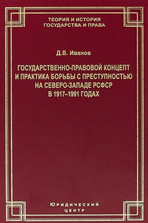 Gosudarstvenno-pravovoj kontsept i praktika borby s prestupnostju na Severo-Zapade RSFSR v 1917-1991 godakh