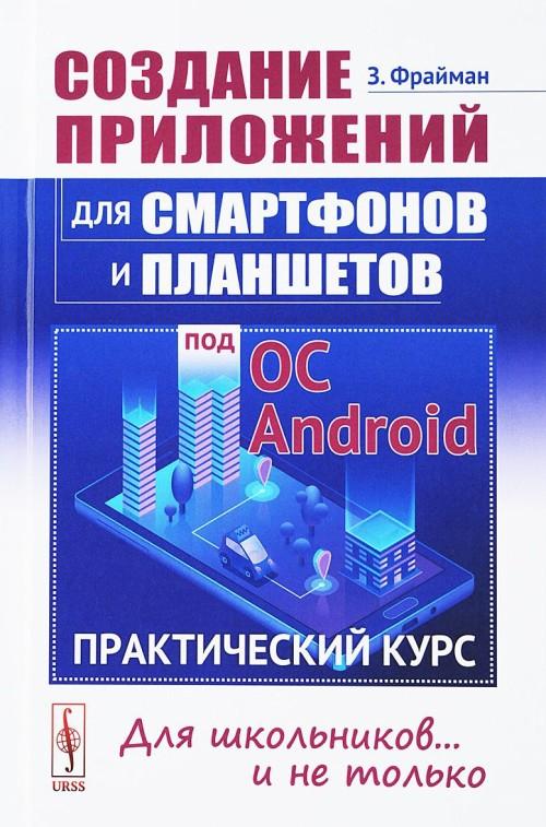 Создание приложений для смартфонов и планшетов под ОС Android. Практический курс. Для школьников... и не только