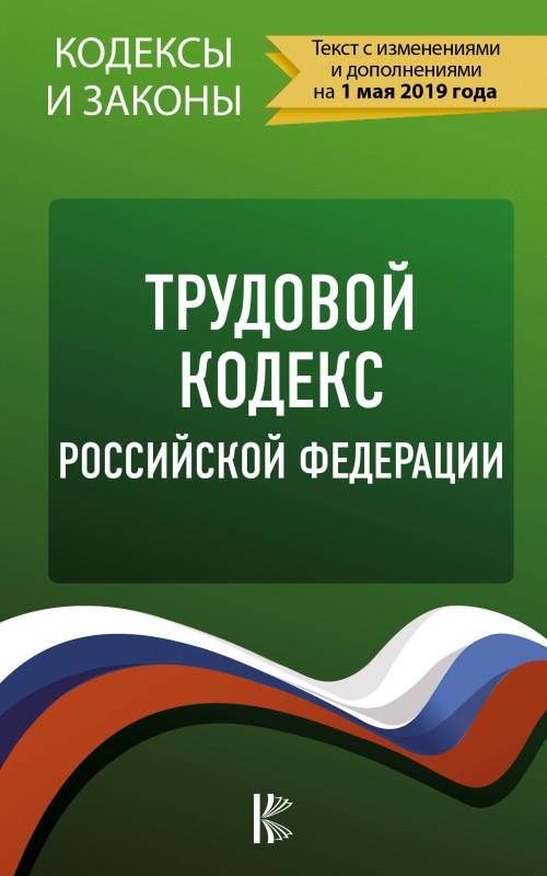 Trudovoj Kodeks Rossijskoj Federatsii na 1 maja 2019 goda