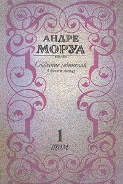 Андре Моруа. Собрание сочинений в шести томах. Том 1