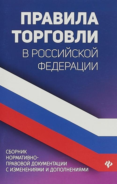 Pravila torgovli v Rossijskoj Federatsii. Sbornik normativno-pravovoj dokumentatsii s izmenenijami i dopolnenijami