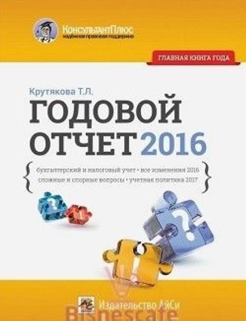 Godovoj otchet 2016. Bukhgalterskij i nalogovyj uchet, vse izmenenija 2016 goda, slozhnye i spornye voprosy
