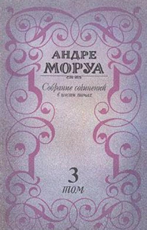 Андре Моруа. Собрание сочинений в шести томах. Том 3