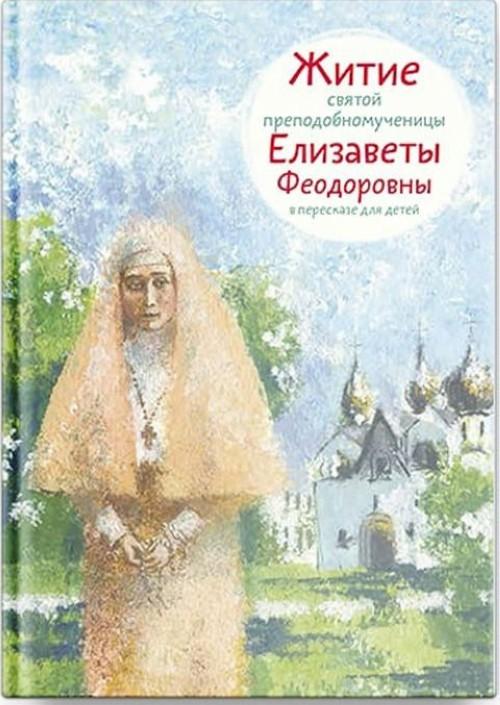 Zhitie svjatoj prepodobnomuchenitsy Elizavety Fedorovny v pereskaze dlja detej