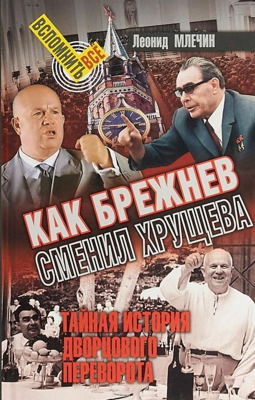 Kak Brezhnev smenil Khruscheva.Tajnaja istorija dvortsovogo perevorota