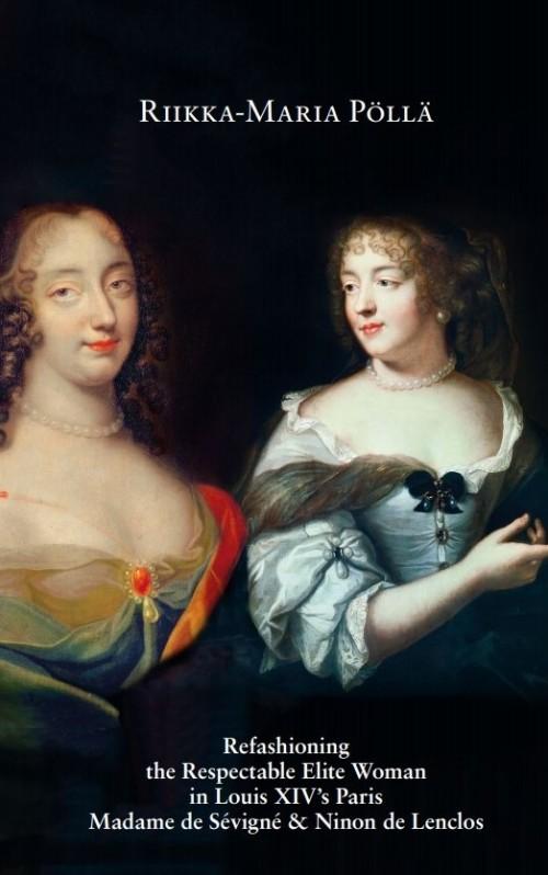 Refashioning the Respectable Elite Woman in Louis XIV's Paris : Madame de Sévigné and Ninon de Lenclos