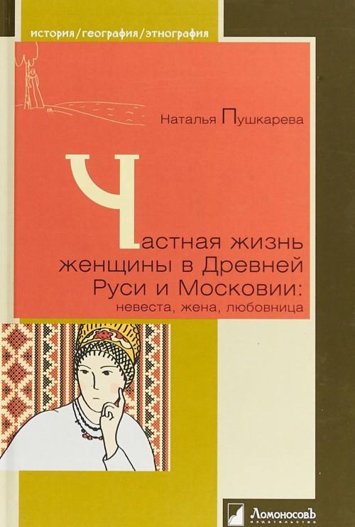 Частная жизнь женщины в Древней Руси и Московии:невеста,жена,любовница