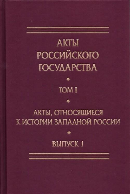 Акты Российского государства.Т.1.Вып.1.Акты,относящиеся к истории Западной Росси