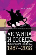 Ukraina i sosedi: istoricheskaja politika 1987-2018