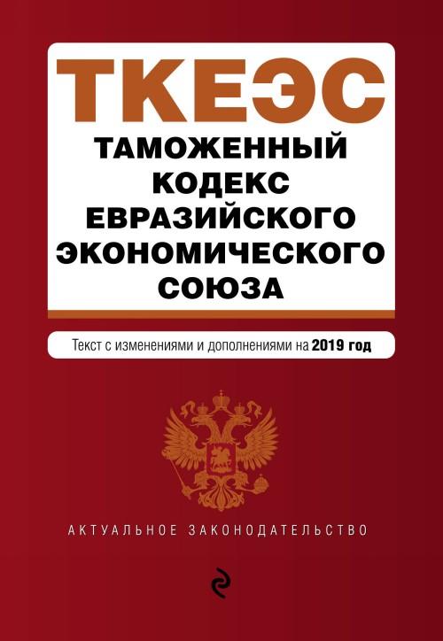 Таможенный кодекс Евразийского экономического союза. Текст с изм. и доп. на 2019 г.