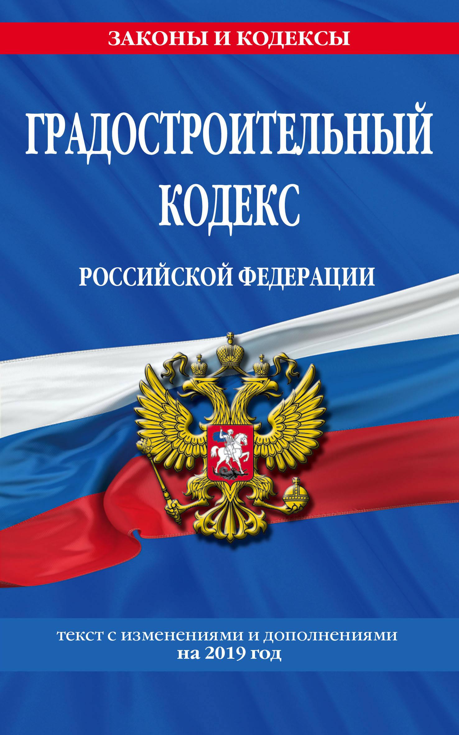 Gradostroitelnyj kodeks Rossijskoj Federatsii: tekst s izmenenijami i dopolnenijami na 2019 g.