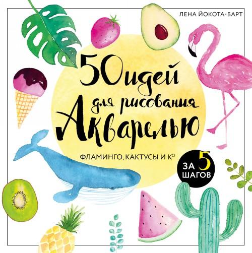 50 idej dlja risovanija akvarelju. Flamingo, kaktusy i Ko za 5 shagov
