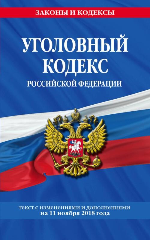 Ugolovnyj kodeks Rossijskoj Federatsii: tekst s izm. i dop. na 11 nojabrja 2018 god