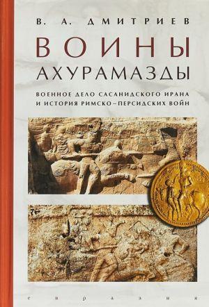 Voiny Akhuramazdy.Voennoe delo Sasanidskogo Irana