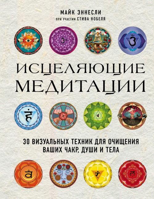 Istseljajuschie meditatsii. 30 vizualnykh tekhnik dlja ochischenija vashikh chakr, dushi i tela