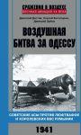 Vozdushnaja bitva za Odessu. Sovetskie asy protiv ljuftvaffe i korolevskikh VVS Rumynii. 1941