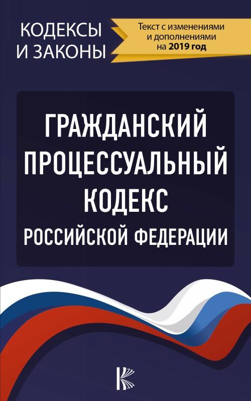 Grazhdanskij protsessualnyj Kodeks Rossijskoj Federatsii na 2019 god