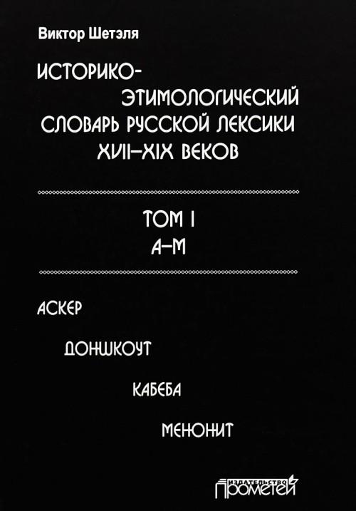 Istoriko-etimolologicheskij slovar russkoj leksiki XVII-XIX vekov. V 2 tomakh. Tom 1. A-M