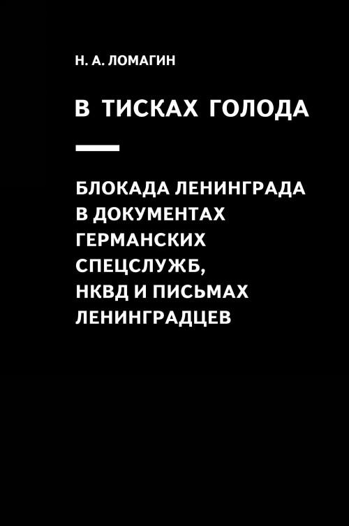 V tiskakh goloda. Blokada Leningrada v dokumentakh germanskikh spetssluzhb, NKVD i pismakh leningradtsev