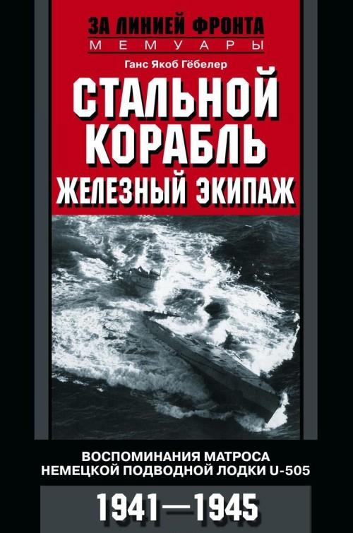 Stalnoj korabl, zheleznyj ekipazh. Vospominanija matrosa nemetskoj podvodnoj lodki U505. 1941—1945
