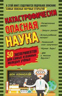 Katastroficheski opasnaja nauka. 50 eksperimentov dlja samykh otvazhnykh molodykh uchenykh