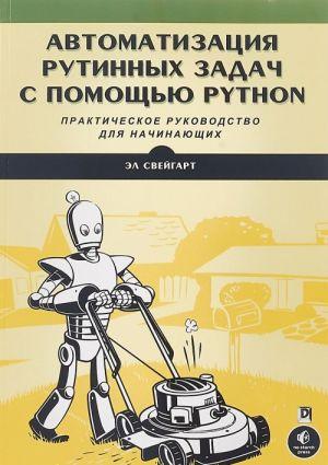 Avtomatizatsija rutinnykh zadach s pomoschju Python. Prakticheskoe rukovodstvo dlja nachinajuschikh