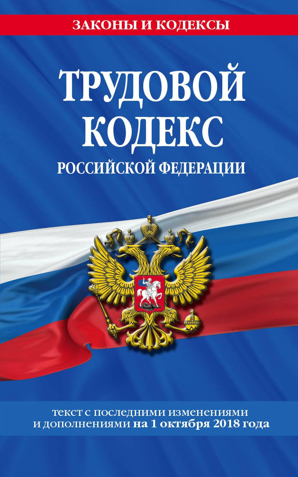 Trudovoj kodeks Rossijskoj Federatsii: tekst s posl. izm. i dop. na 1 oktjabrja 2018 g.