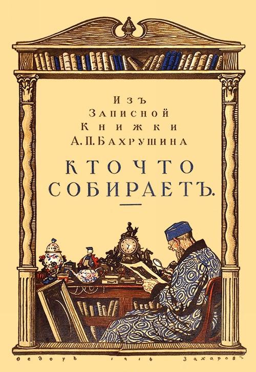 Kto chto sobiraet. Iz zapisnoj knizhki A. P. Bakhrushina