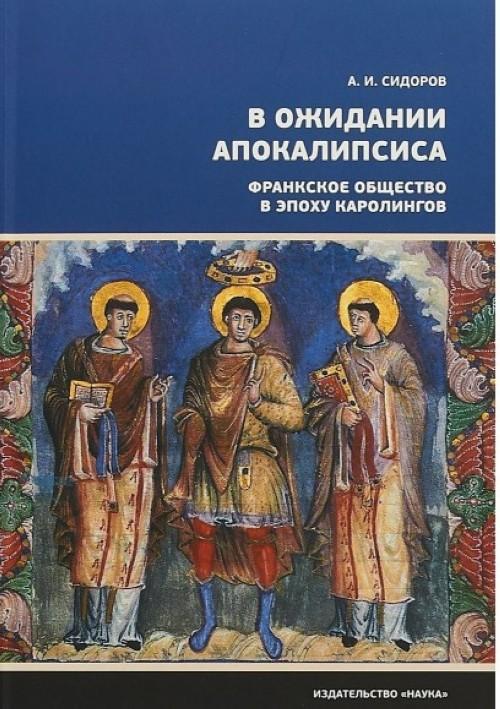 V ozhidanii Apokalipsisa. Frankskoe obschestvo v epokhu Karolingov VIII-X veka