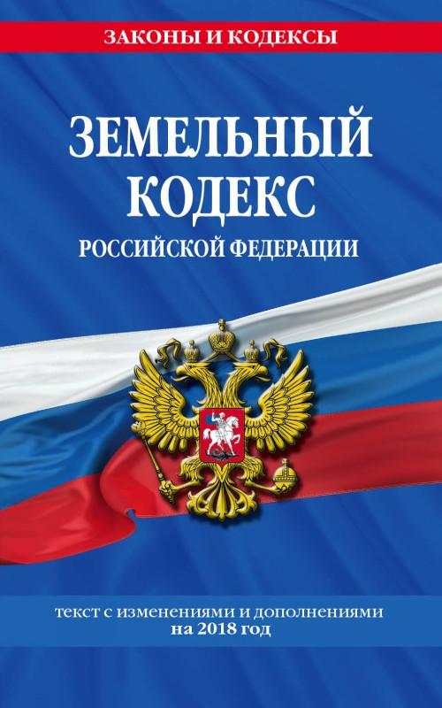 Zemelnyj kodeks Rossijskoj Federatsii: tekst s posl. izm. na 2018 g.