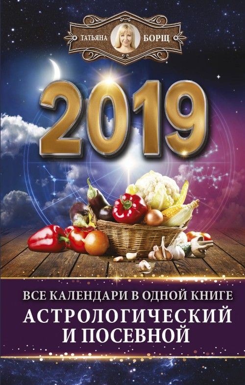 Vse kalendari v odnoj knige na 2019 god: astrologicheskij i posevnoj